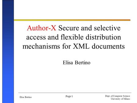 Elisa Bertino Dept. of Computer Science University of Milano Page 1 Author-X Secure and selective access and flexible distribution mechanisms for XML documents.