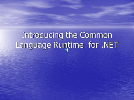 Introducing the Common Language Runtime for.NET. The Common Language Runtime The Common Language Runtime (CLR) The Common Language Runtime (CLR) –Execution.