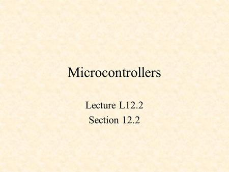 Microcontrollers Lecture L12.2 Section 12.2. Microcontrollers Microcontrollers vs. Microprocessors Two standard architectures PIC microcontroller 68HC12.