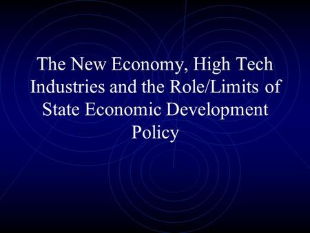 The New Economy, High Tech Industries and the Role/Limits of State Economic Development Policy.