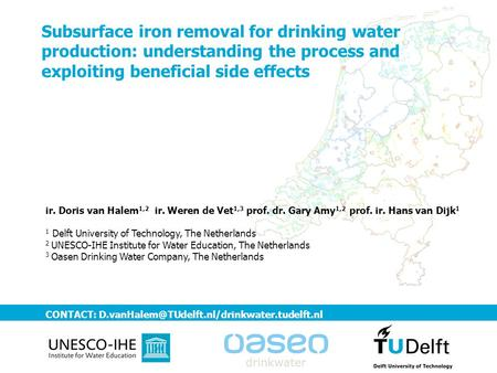 Subsurface iron removal for drinking water production: understanding the process and exploiting beneficial side effects ir. Doris van Halem1,2 ir. Weren.