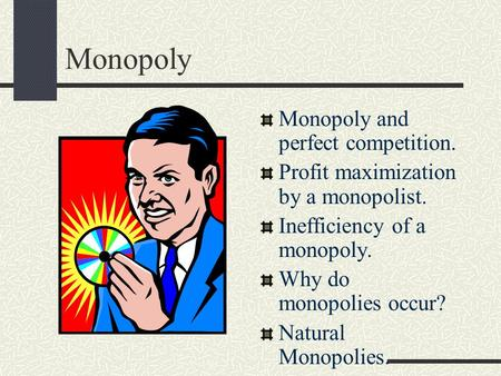 Monopoly Monopoly and perfect competition. Profit maximization by a monopolist. Inefficiency of a monopoly. Why do monopolies occur? Natural Monopolies.