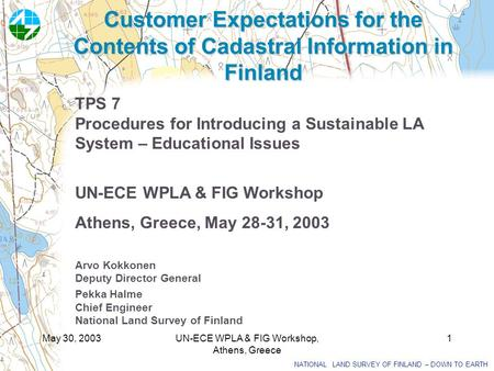 NATIONAL LAND SURVEY OF FINLAND – DOWN TO EARTH May 30, 2003UN-ECE WPLA & FIG Workshop, Athens, Greece 1 Customer Expectations for the Contents of Cadastral.