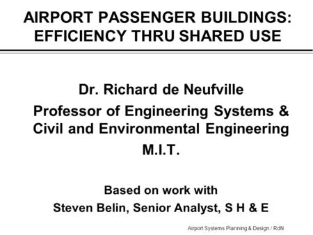 Airport Systems Planning & Design / RdN AIRPORT PASSENGER BUILDINGS: EFFICIENCY THRU SHARED USE  Dr. Richard de Neufville  Professor of Engineering Systems.