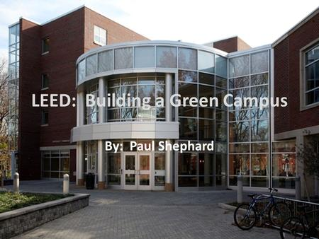 LEED: Building a Green Campus By: Paul Shephard. History of LEED The first LEED Pilot Project Program was launched at the USGBC (U.S. Green Building Council)