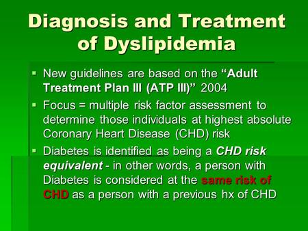 "Diagnosis and Treatment of Dyslipidemia  New guidelines are based on the ""Adult Treatment Plan III (ATP III)"" 2004  Focus = multiple risk factor assessment."