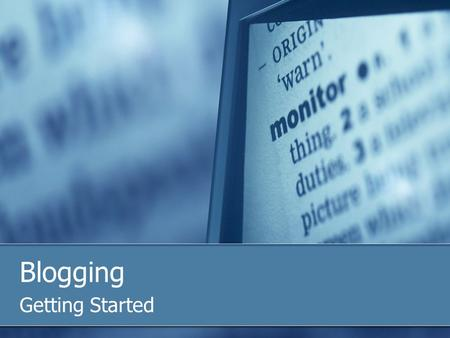 "Blogging Getting Started. What is a Blog? Web log – ""a website where entries are written in chronological order and displayed in a reverse chronological."