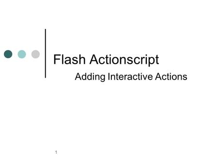 1 Flash Actionscript Adding Interactive Actions. 2 ActionScript 3.0 ActionScript is the language you use to add interactivity to Flash applications, whether.