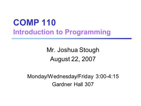 COMP 110 Introduction to Programming Mr. Joshua Stough August 22, 2007 Monday/Wednesday/Friday 3:00-4:15 Gardner Hall 307.