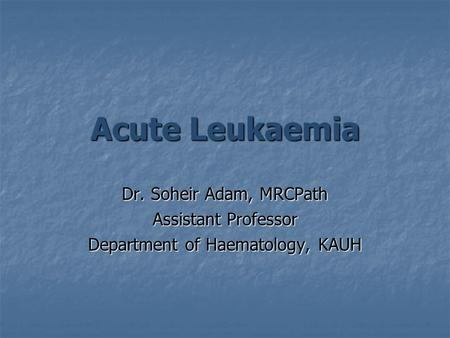 Acute Leukaemia Dr. Soheir Adam, MRCPath Assistant Professor Department of Haematology, KAUH.