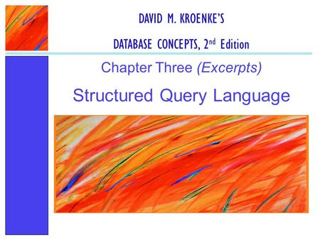 Structured Query Language Chapter Three (Excerpts) DAVID M. KROENKE'S DATABASE CONCEPTS, 2 nd Edition.