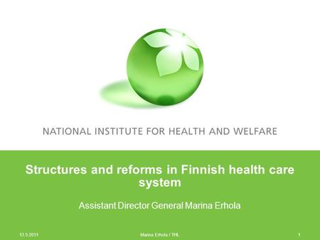 13.5.2011 1 Structures and reforms in Finnish health care system Assistant Director General Marina Erhola Marina Erhola / THL.