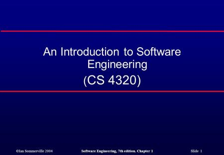 ©Ian Sommerville 2004Software Engineering, 7th edition. Chapter 1 Slide 1 An Introduction to Software Engineering ( CS 4320)