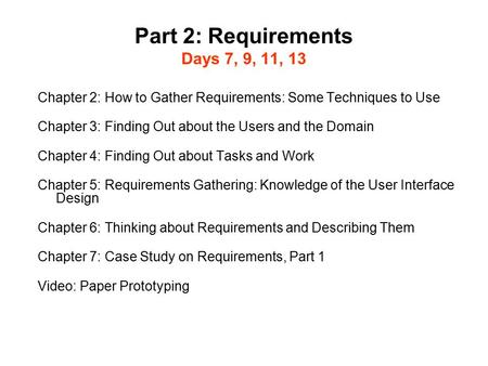 Part 2: Requirements Days 7, 9, 11, 13 Chapter 2: How to Gather Requirements: Some Techniques to Use Chapter 3: Finding Out about the Users and the Domain.