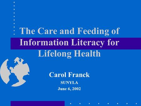 The Care and Feeding of Information Literacy for Lifelong Health Carol Franck SUNYLA June 6, 2002.