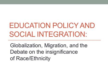 EDUCATION POLICY AND SOCIAL INTEGRATION: Globalization, Migration, and the Debate on the insignificance <strong>of</strong> Race/Ethnicity.