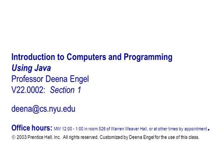 Introduction to Computers and Programming Using Java Professor Deena Engel V22.0002: Section 1 Office hours: MW 12:00 - 1:00 in room.