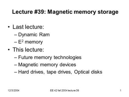12/3/2004EE 42 fall 2004 lecture 391 Lecture #39: Magnetic memory storage Last lecture: –Dynamic Ram –E 2 memory This lecture: –Future memory technologies.
