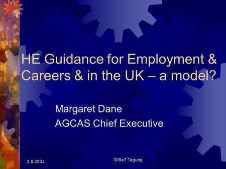 3.9.2004 GIBeT Tagung HE Guidance for Employment & Careers & in the UK – a model? Margaret Dane AGCAS Chief Executive.