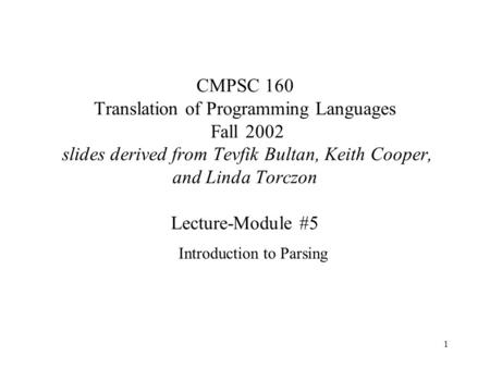 1 CMPSC 160 Translation of Programming Languages Fall 2002 slides derived from Tevfik Bultan, Keith Cooper, and Linda Torczon Lecture-Module #5 Introduction.