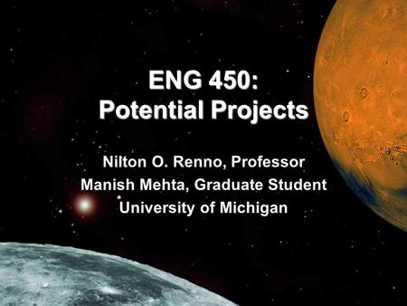 ENG 450: Potential Projects Nilton O. Renno, Professor Manish Mehta, Graduate Student University of Michigan.