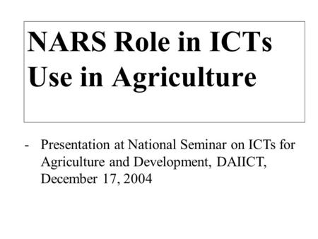 -Presentation at National Seminar on ICTs for Agriculture and Development, DAIICT, December 17, 2004 NARS Role in ICTs Use in Agriculture.