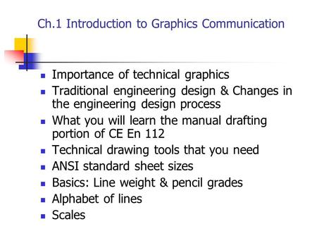Ch.1 Introduction to Graphics Communication Importance of technical graphics Traditional engineering design & Changes in the engineering design process.