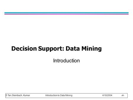 © Tan,Steinbach, Kumar Introduction to Data Mining 4/18/2004 1 Decision Support: Data Mining Introduction.