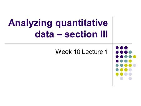 Analyzing quantitative data – section III Week 10 Lecture 1.