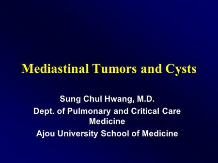 Mediastinal Tumors and Cysts Sung Chul Hwang, M.D. Dept. of Pulmonary and Critical Care Medicine Ajou University School of Medicine.