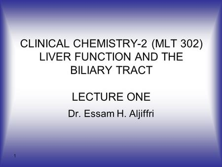 1 CLINICAL CHEMISTRY-2 (MLT 302) LIVER FUNCTION AND THE BILIARY TRACT LECTURE ONE Dr. Essam H. Aljiffri.