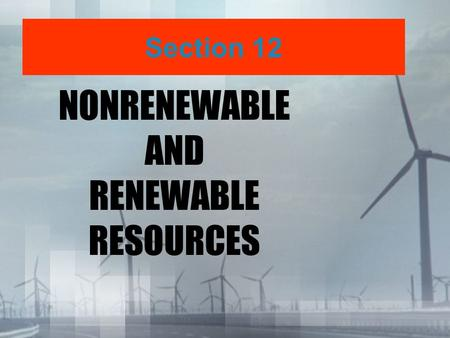 NONRENEWABLE AND RENEWABLE RESOURCES Section 12. What do you think nonrenewable resources are? Break it down... Nonrenewable? Resource?