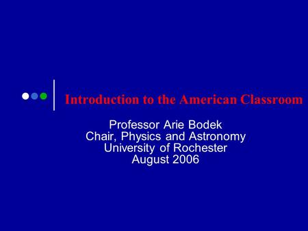 Introduction to the American Classroom Professor Arie Bodek Chair, Physics and Astronomy University of Rochester August 2006.