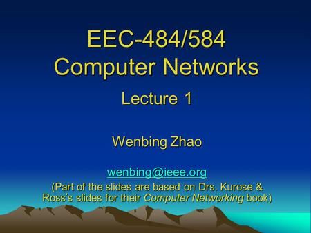 EEC-484/584 Computer Networks Lecture 1 Wenbing Zhao (Part of the slides are based on Drs. Kurose & Ross ' s slides for their Computer.