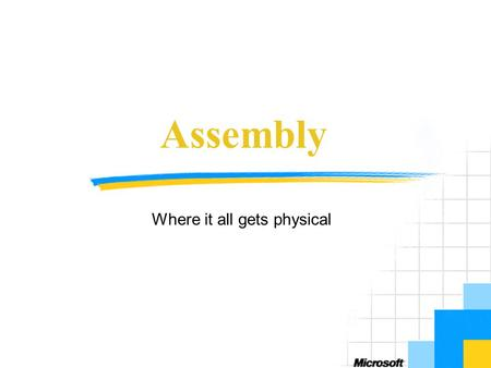 Assembly Where it all gets physical. Objectives Introduce concepts of assemblies Discuss elements of assemblies Show how to build assemblies Runtime aspects.
