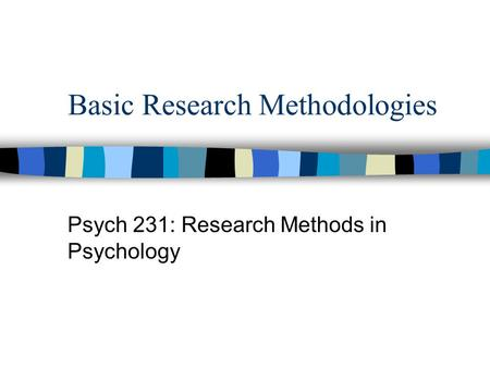 Basic Research Methodologies Psych 231: Research Methods in Psychology.