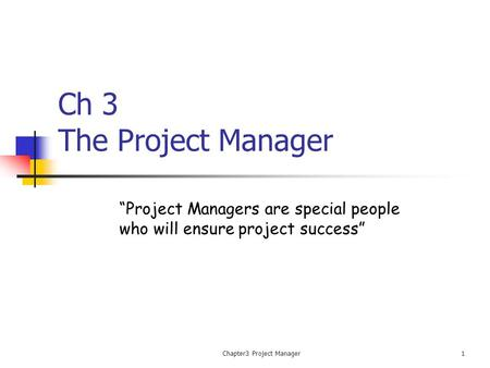 "Chapter3 Project Manager1 Ch 3 The Project Manager ""Project Managers are special people who will ensure project success"""