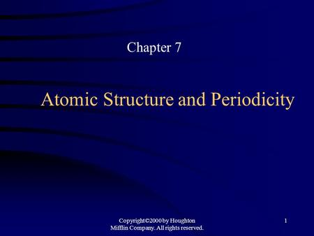 Copyright©2000 by Houghton Mifflin Company. All rights reserved. 1 Atomic Structure and Periodicity Chapter 7.