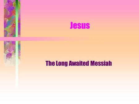 "Jesus The Long Awaited Messiah Background Born in Bethlehem of Judea Born to poor parents Born amidst persecution Born ""miraculously"" Born around 4 BCE."