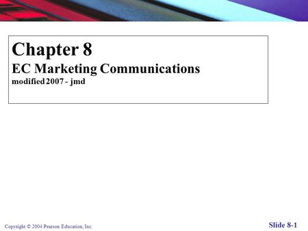 Copyright © 2004 Pearson Education, Inc. Slide 8-1 Chapter 8 EC Marketing Communications modified 2007 - jmd E-commerce Marketing Communications.