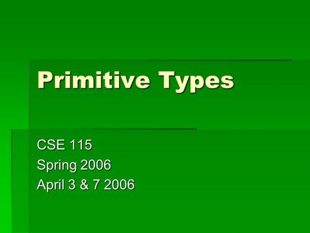 Primitive Types CSE 115 Spring 2006 April 3 & 7 2006.