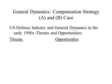 General Dynamics: Compensation Strategy (A) and (B) Case US Defense Industry and General Dynamics in the early 1990s -Threats and Opportunities: Threats.