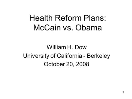 1 Health Reform Plans: McCain vs. Obama William H. Dow University of California - Berkeley October 20, 2008.