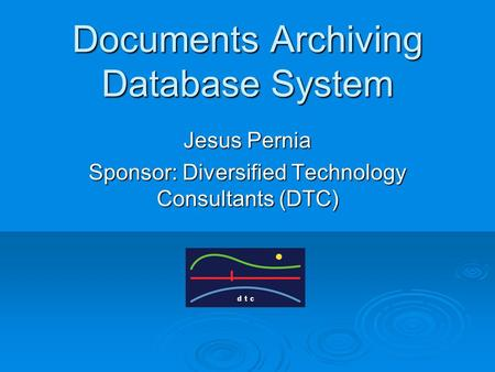 Documents Archiving Database System Jesus Pernia Sponsor: Diversified Technology Consultants (DTC)