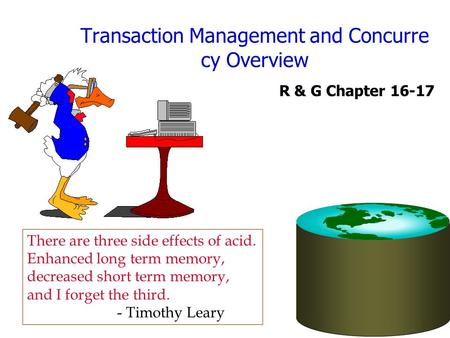 Transaction Management and Concurre cy Overview R & G Chapter 16-17 There are three side effects of acid. Enhanced long term memory, decreased short term.
