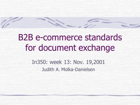 B2B e-commerce standards for document exchange In350: week 13: Nov. 19,2001 Judith A. Molka-Danielsen.