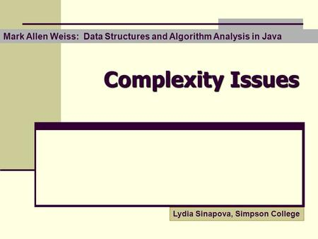 Complexity Issues Mark Allen Weiss: Data Structures and Algorithm Analysis in Java Lydia Sinapova, Simpson College.
