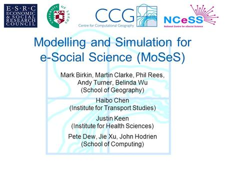 Modelling and Simulation for e-Social Science (MoSeS) Mark Birkin, Martin Clarke, Phil Rees, Andy Turner, Belinda Wu (School of Geography) Haibo Chen (Institute.