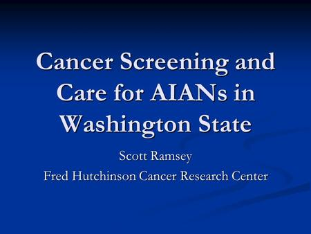 Cancer Screening and Care for AIANs in Washington State Scott Ramsey Fred Hutchinson Cancer Research Center.