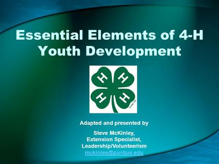 Essential Elements of 4-H Youth Development Adapted and presented by Steve McKinley, Extension Specialist, Leadership/Volunteerism